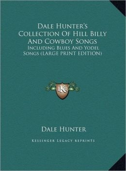 Dale Hunter's Collection of Hill Billy and Cowboy Songs: Including Blues and Yodel Songs (Large Print Edition)