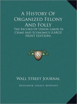 A History of Organized Felony and Folly: The Record of Union Labor in Crime and Economics (Large Print Edition)