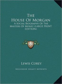 The House of Morgan: A Social Biography of the Masters of Money (Large Print Edition)