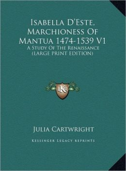 Isabella D'Este, Marchioness of Mantua 1474-1539 V1: A Study of the Renaissance (Large Print Edition)
