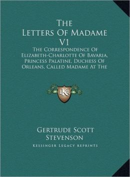 The Letters of Madame V1: The Correspondence of Elizabeth-Charlotte of Bavaria, Princess Palatine, Duchess of Orleans, Called Madame at the Cour