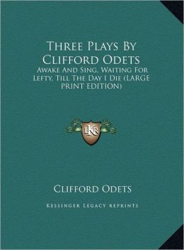 Three Plays by Clifford Odets: Awake and Sing, Waiting for Lefty, Till the Day I Die (Large Print Edition)