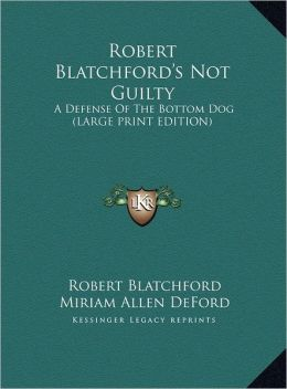 Robert Blatchford's Not Guilty: A Defense of the Bottom Dog (Large Print Edition)