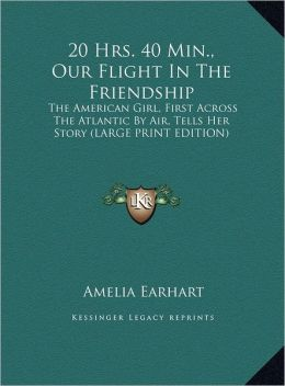 20 Hrs. 40 Min., Our Flight in the Friendship: The American Girl, First Across the Atlantic by Air, Tells Her Story (Large Print Edition)