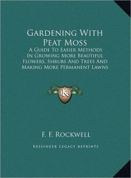 Gardening with Peat Moss: A Guide to Easier Methods in Growing More Beautiful Flowers, Shrubs and Trees and Making More Permanent Lawns (Large P
