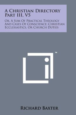 A Christian Directory Part III, V5: Or, a Sum of Practical Theology and Cases of Conscience; Christian Ecclesiastics, or Church Duties