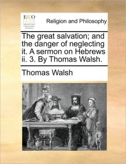 The Great Salvation; And the Danger of Neglecting It. a Sermon on Hebrews II. 3. by Thomas Walsh.