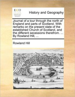 Journal of a Tour Through the North of England and Parts of Scotland. with Remarks on the Present State of the Established Church of Scotland, and the