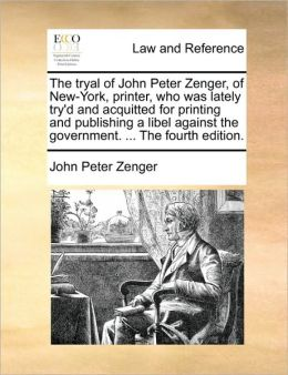 The Tryal of John Peter Zenger, of New-York, Printer, Who Was Lately Try'd and Acquitted for Printing and Publishing a Libel Against the Government. .