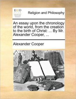 An essay upon the chronology of the world, from the creation to the birth of Christ: ... By Mr. Alexander Cooper, ...