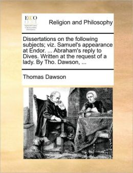 Dissertations on the following subjects; viz. Samuel's appearance at Endor. ... Abraham's reply to Dives. Written at the request of a lady. By Tho. Dawson, ...