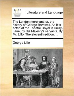 The London merchant: or, the history of George Barnwell. As it is acted at the Theatre Royal in Drury-Lane, by His Majesty's servants. By Mr. Lillo. The eleventh edition, ...