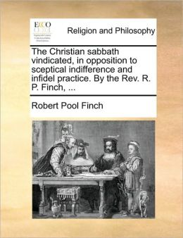 The Christian sabbath vindicated, in opposition to sceptical indifference and infidel practice. By the Rev. R. P. Finch, ...