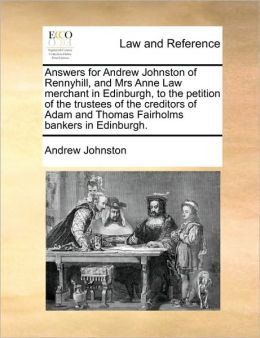 Answers for Andrew Johnston of Rennyhill, and Mrs Anne Law merchant in Edinburgh, to the petition of the trustees of the creditors of Adam and Thomas Fairholms bankers in Edinburgh.