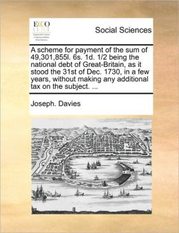 A scheme for payment of the sum of 49,301,855l. 6s. 1d. 1/2 being the national debt of Great-Britain, as it stood the 31st of Dec. 1730, in a few years, without making any additional tax on the subject. ...