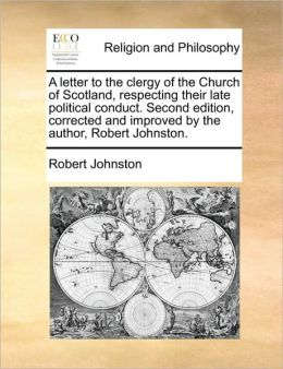 A letter to the clergy of the Church of Scotland, respecting their late political conduct. Second edition, corrected and improved by the author, Robert Johnston.