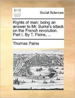 Rights of man: being an answer to Mr. Burke's attack on the French revolution. Part I. By T. Paine, ...