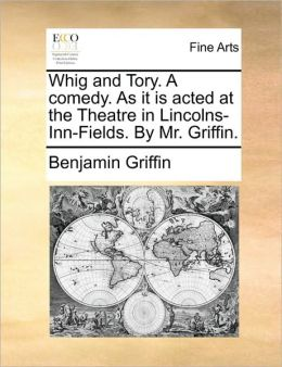 Whig and Tory. A comedy. As it is acted at the Theatre in Lincolns-Inn-Fields. By Mr. Griffin.