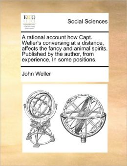A rational account how Capt. Weller's conversing at a distance, affects the fancy and animal spirits. Published by the author, from experience. In some positions.