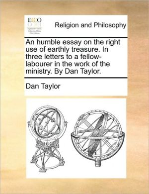 An humble essay on the right use of earthly treasure. In three letters to a fellow-labourer in the work of the ministry. By Dan Taylor.