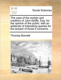 The case of the orphan and creditors of John Ayliffe, Esq; for the opinion of the public: with an addenda of interesting queries for the answer of those it concerns. ...