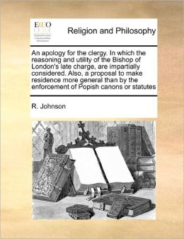 An Apology For The Clergy. In Which The Reasoning And Utility Of The Bishop Of London's Late Charge, Are Impartially Considered. Also, A Proposal To Make Residence More General Than By The Enforcement Of Popish Canons Or Statutes