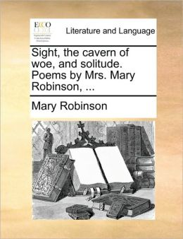 Sight, the cavern of woe, and solitude. Poems by Mrs. Mary Robinson, ...