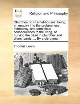 Churches no charnel-houses: being, an enquiry into the profaneness, indecency, and pernicious consequences to the living, of burying the dead in churches and churchyards. ... By a clergyman.