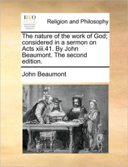 The Nature of the Work of God; Considered in a Sermon on Acts XIII.41. by John Beaumont. the Second Edition.