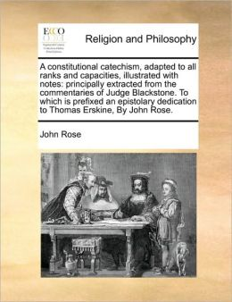 A Constitutional Catechism, Adapted to All Ranks and Capacities, Illustrated with Notes: Principally Extracted from the Commentaries of Judge Blacks