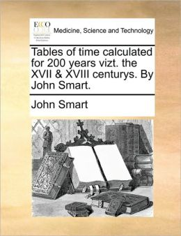 Tables of time calculated for 200 years vizt. the XVII & XVIII centurys. By John Smart.