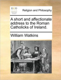 A short and affectionate address to the Roman Catholicks of Ireland.