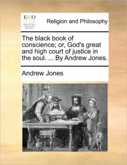 The black book of conscience; or, God's great and high court of justice in the soul. ... By Andrew Jones.