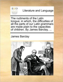 The rudiments of the Latin tongue; in which, the difficulties of all the parts of our Latin grammars are made plain to the capacities of children. By James Barclay, ...