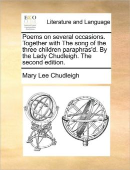 Poems on several occasions. Together with The song of the three children paraphras'd. By the Lady Chudleigh. The second edition.