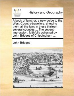 A book of fairs: or, a new guide to the West-Country-travellers: shewing them all the fairs in these thirteen several counties ... The seventh impression, faithfully collected by John Bridges of Chippingham ...