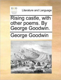 Rising castle, with other poems. By George Goodwin.