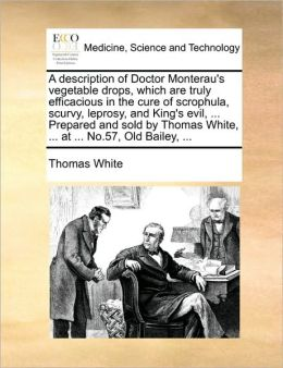 A description of Doctor Monterau's vegetable drops, which are truly efficacious in the cure of scrophula, scurvy, leprosy, and King's evil, ... Prepared and sold by Thomas White, ... at ... No.57, Old Bailey, ...