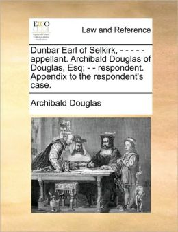 Dunbar Earl of Selkirk, - - - - - appellant. Archibald Douglas of Douglas, Esq; - - respondent. Appendix to the respondent's case.