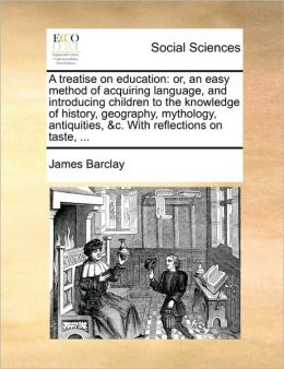 A treatise on education: or, an easy method of acquiring language, and introducing children to the knowledge of history, geography, mythology, antiquities, &c. With reflections on taste, ...