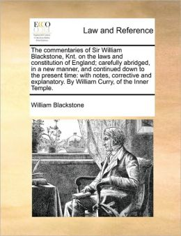 The commentaries of Sir William Blackstone, Knt. on the laws and constitution of England; carefully abridged, in a new manner, and continued down to the present time: with notes, corrective and explanatory. By William Curry, of the Inner Temple.