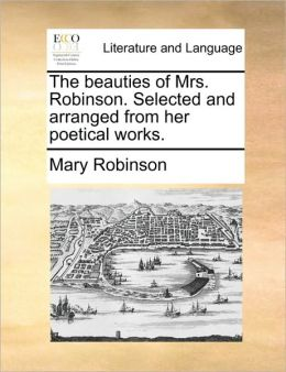 The beauties of Mrs. Robinson. Selected and arranged from her poetical works.