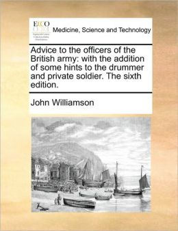Advice to the officers of the British army: with the addition of some hints to the drummer and private soldier. The sixth edition.