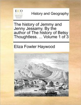 The history of Jemmy and Jenny Jessamy. By the author of The history of Betsy Thoughtless. ... Volume 1 of 3