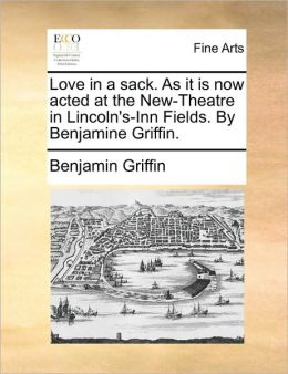 Love in a sack. As it is now acted at the New-Theatre in Lincoln's-Inn Fields. By Benjamine Griffin.