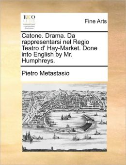 Catone. Drama. Da rappresentarsi nel Regio Teatro d' Hay-Market. Done into English by Mr. Humphreys.
