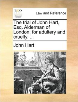 The Trial of John Hart, Esq. Alderman of London; For Adultery and Cruelty. ...