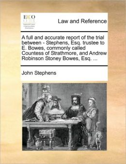 A full and accurate report of the trial between - Stephens, Esq. trustee to E. Bowes, commonly called Countess of Strathmore, and Andrew Robinson Stoney Bowes, Esq. ...