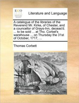 A catalogue of the libraries of the Reverend Mr. Kirke, of Chester, and a councellor of Grays-Inn, deceas'd. ... to be sold ... at Tho. Corbet's warehouse ... on Thursday the 31st of October, 1717, ...