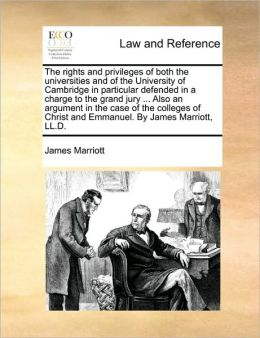 The rights and privileges of both the universities and of the University of Cambridge in particular defended in a charge to the grand jury ... Also an argument in the case of the colleges of Christ and Emmanuel. By James Marriott, LL.D.